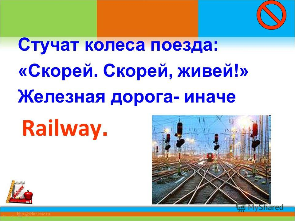 Стучат колеса поезда: «Скорей. Скорей, живей!» Железная дорога- иначе Railway.