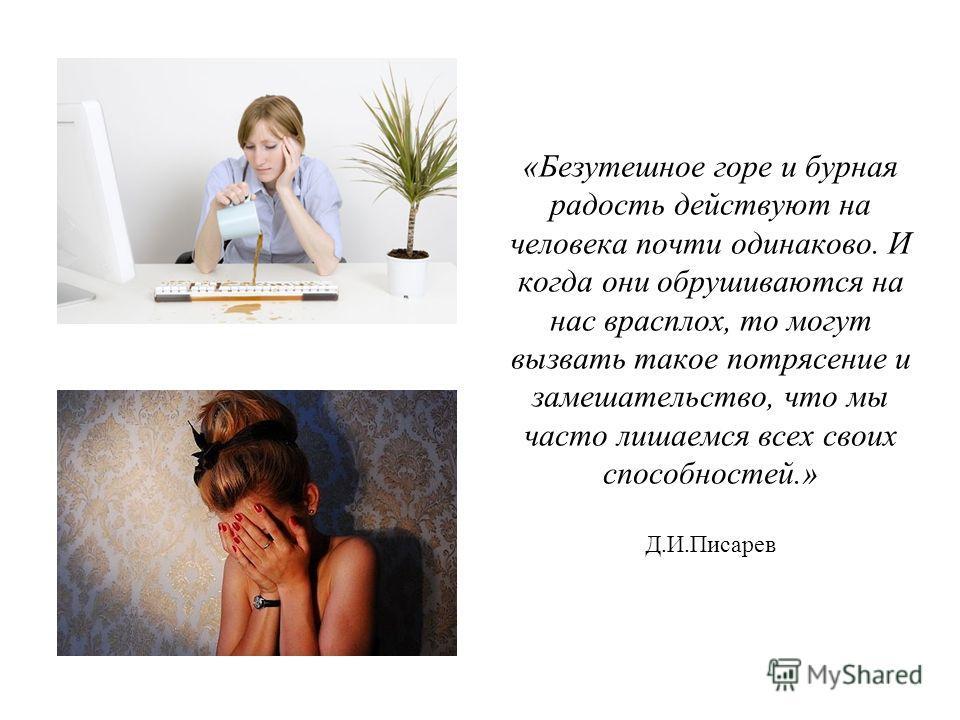 «Безутешное горе и бурная радость действуют на человека почти одинаково. И когда они обрушиваются на нас врасплох, то могут вызвать такое потрясение и замешательство, что мы часто лишаемся всех своих способностей.» Д.И.Писарев