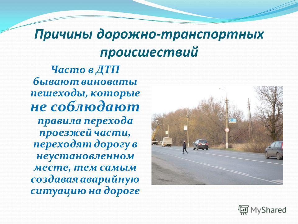 Причины дорожно-транспортных происшествий Часто в ДТП бывают виноваты пешеходы, которые не соблюдают правила перехода проезжей части, переходят дорогу в неустановленном месте, тем самым создавая аварийную ситуацию на дороге
