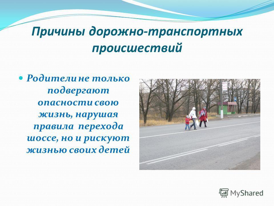 Причины дорожно-транспортных происшествий Родители не только подвергают опасности свою жизнь, нарушая правила перехода шоссе, но и рискуют жизнью своих детей