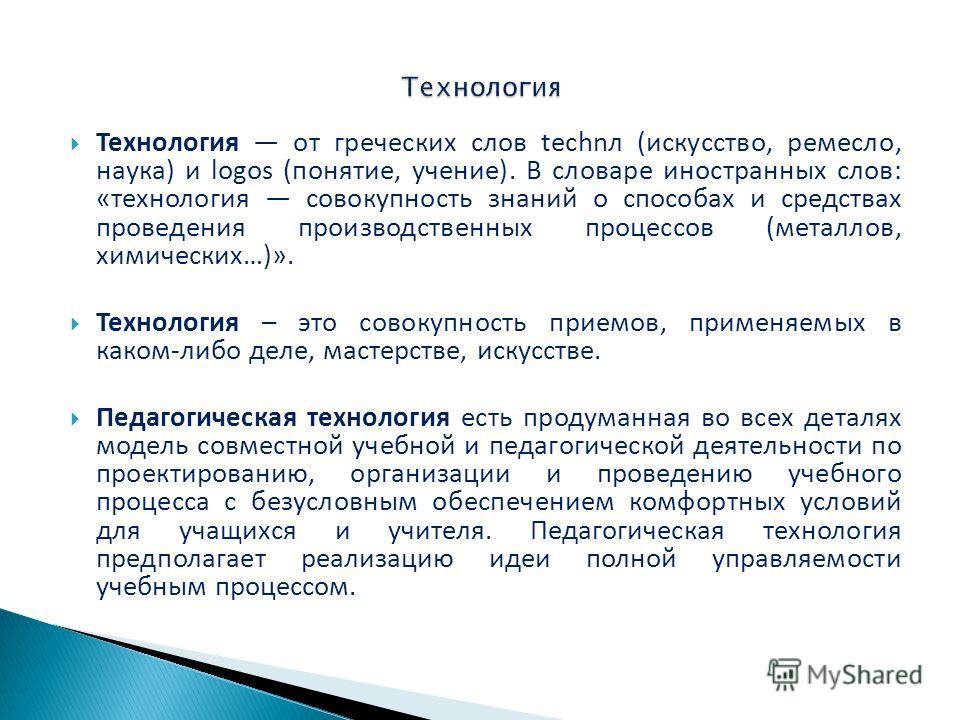 Технология от греческих слов technл (искусство, ремесло, наука) и logos (понятие, учение). В словаре иностранных слов: «технология совокупность знаний о способах и средствах проведения производственных процессов (металлов, химических…)». Технология –