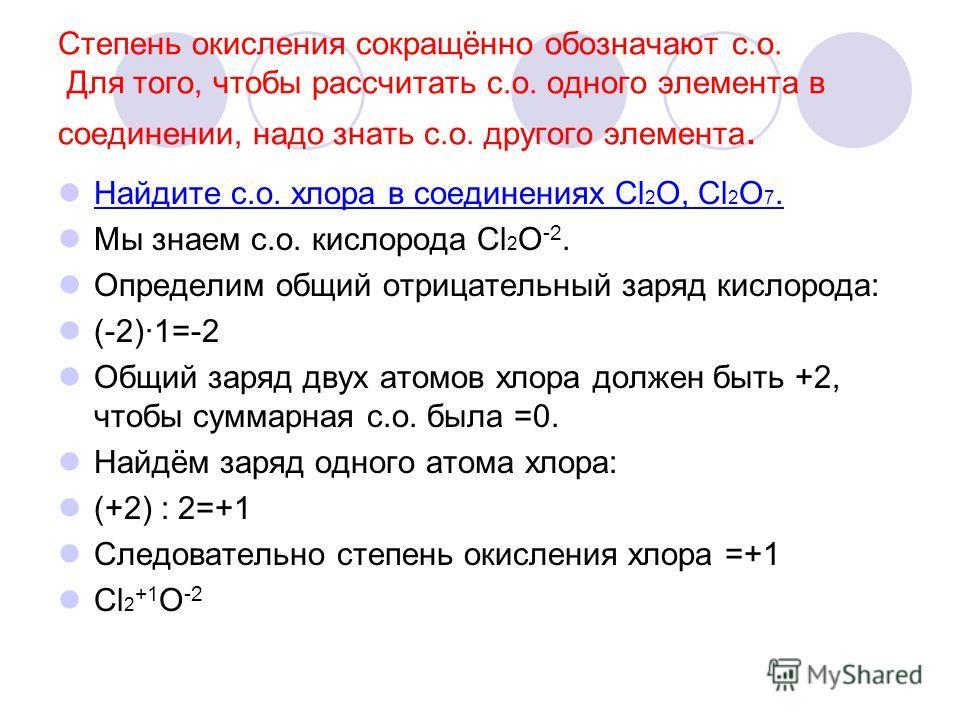 Степень окисления сокращённо обозначают с.о. Для того, чтобы рассчитать с.о. одного элемента в соединении, надо знать с.о. другого элемента. Найдите с.о. хлора в соединениях Cl 2 O, Cl 2 O 7. Мы знаем с.о. кислорода Cl 2 O -2. Определим общий отрицат