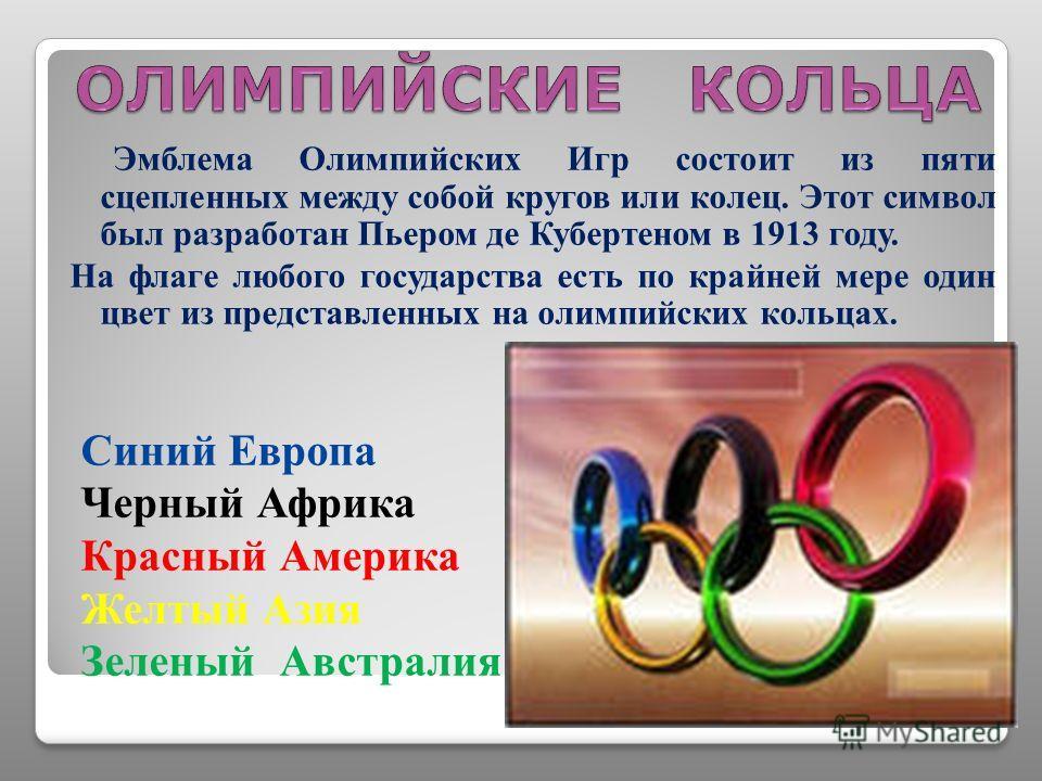 Эмблема Олимпийских Игр состоит из пяти сцепленных между собой кругов или колец. Этот символ был разработан Пьером де Кубертеном в 1913 году. На флаге любого государства есть по крайней мере один цвет из представленных на олимпийских кольцах. Синий Е