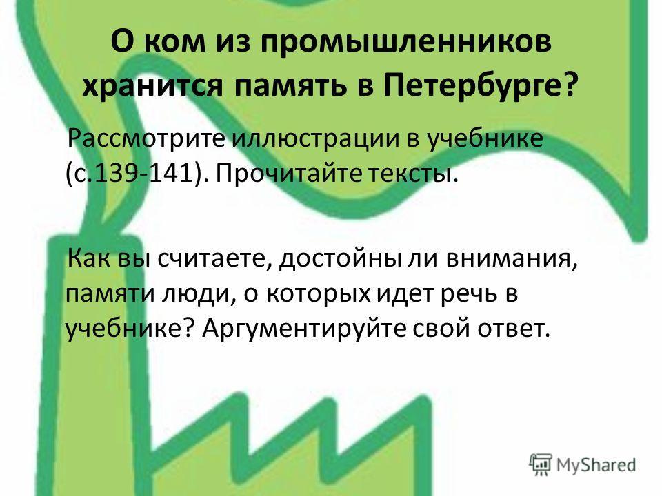 О ком из промышленников хранится память в Петербурге? Рассмотрите иллюстрации в учебнике (с.139-141). Прочитайте тексты. Как вы считаете, достойны ли внимания, памяти люди, о которых идет речь в учебнике? Аргументируйте свой ответ.