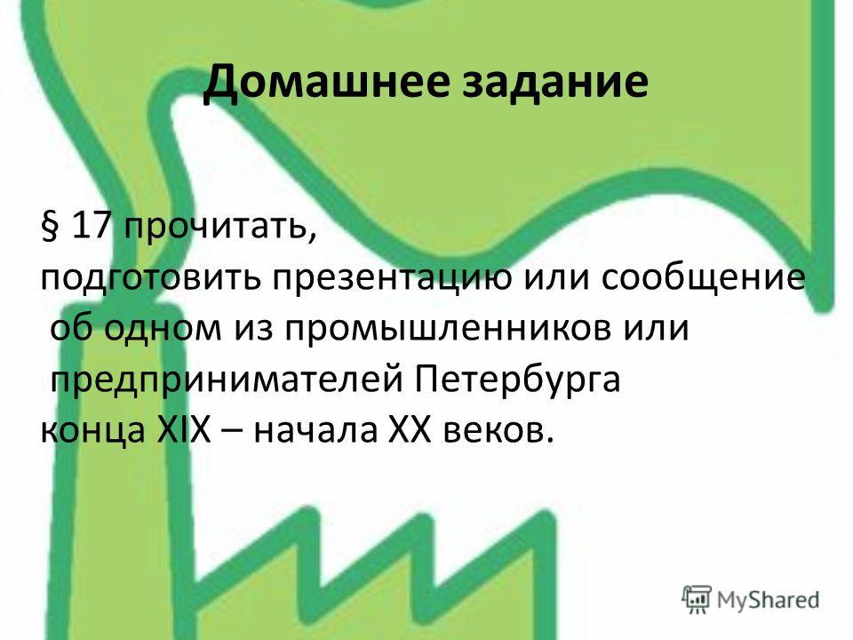 Домашнее задание § 17 прочитать, подготовить презентацию или сообщение об одном из промышленников или предпринимателей Петербурга конца XIX – начала XX веков.