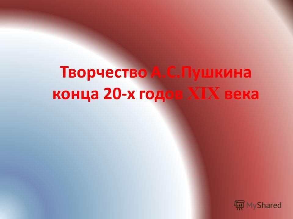 Творчество А.С.Пушкина конца 20-х годов XIX века