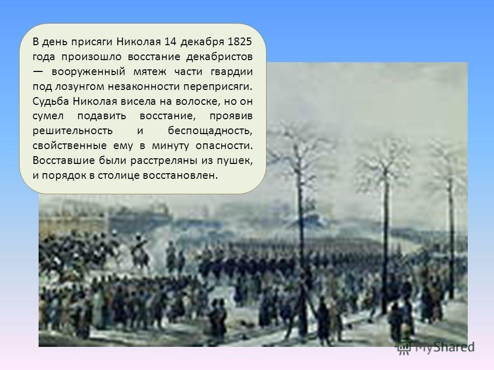 В день присяги Николая 14 декабря 1825 года произошло восстание декабристов вооруженный мятеж части гвардии под лозунгом незаконности переприсяги. Судьба Николая висела на волоске, но он сумел подавить восстание, проявив решительность и беспощадность