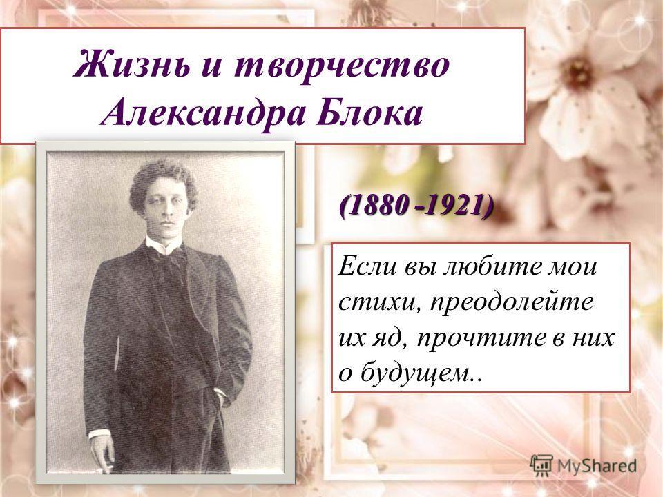 Жизнь и творчество Александра Блока (1880 -1921) Если вы любите мои стихи, преодолейте их яд, прочтите в них о будущем..