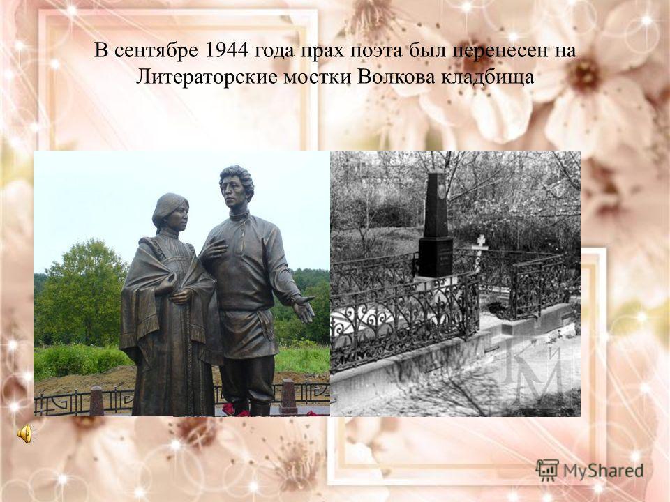 В сентябре 1944 года прах поэта был перенесен на Литераторские мостки Волкова кладбища