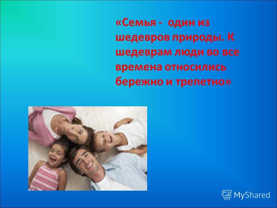 «Семья - один из шедевров природы. К шедеврам люди во все времена относились бережно и трепетно»