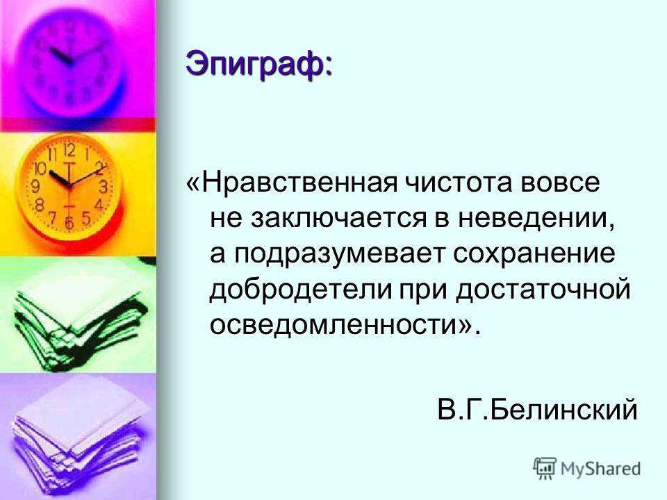 Эпиграф: «Нравственная чистота вовсе не заключается в неведении, а подразумевает сохранение добродетели при достаточной осведомленности». В.Г.Белинский