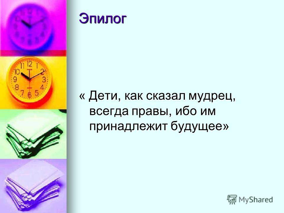 Эпилог « Дети, как сказал мудрец, всегда правы, ибо им принадлежит будущее»