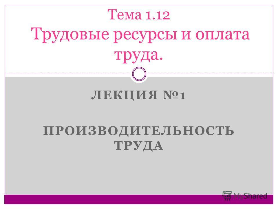 ЛЕКЦИЯ 1 ПРОИЗВОДИТЕЛЬНОСТЬ ТРУДА Тема 1.12 Трудовые ресурсы и оплата труда.