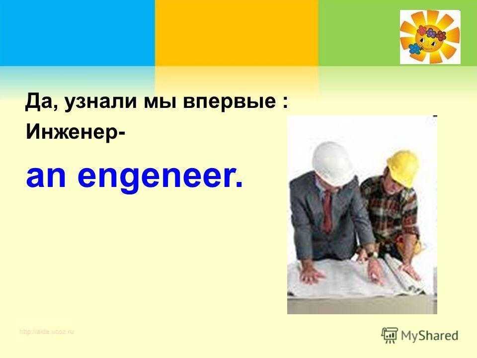 Да, узнали мы впервые : Инженер- an engeneer.