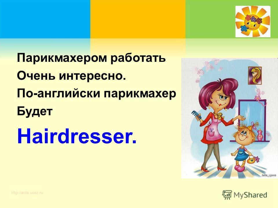 Парикмахером работать Очень интересно. По-английски парикмахер Будет Hairdresser.