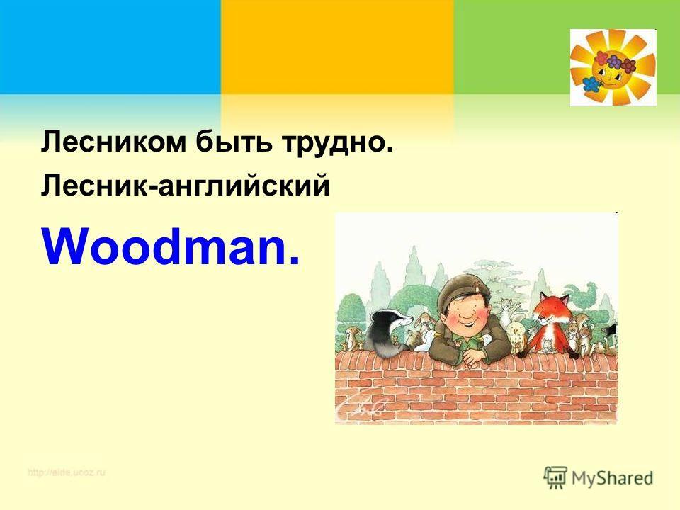 Лесником быть трудно. Лесник-английский Woodman.