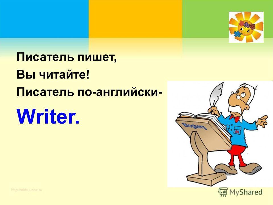Писатель пишет, Вы читайте! Писатель по-английски- Writer.