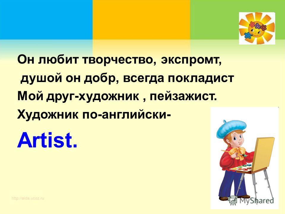 Он любит творчество, экспромт, душой он добр, всегда покладист Мой друг-художник, пейзажист. Художник по-английски- Artist.