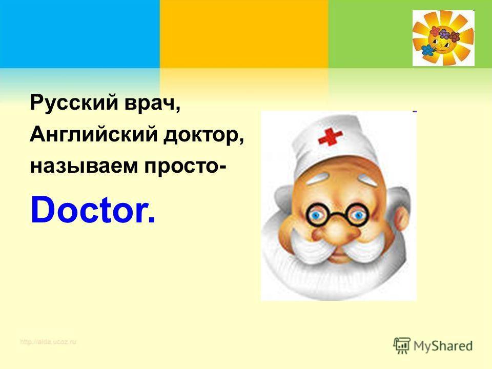 Русский врач, Английский доктор, называем просто- Doctor.