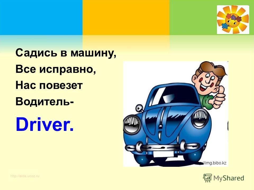 Садись в машину, Все исправно, Нас повезет Водитель- Driver.
