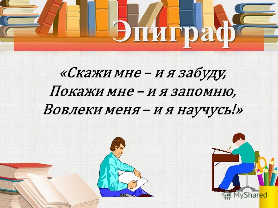 Эпиграф Эпиграф «Скажи мне – и я забуду, Покажи мне – и я запомню, Вовлеки меня – и я научусь!»