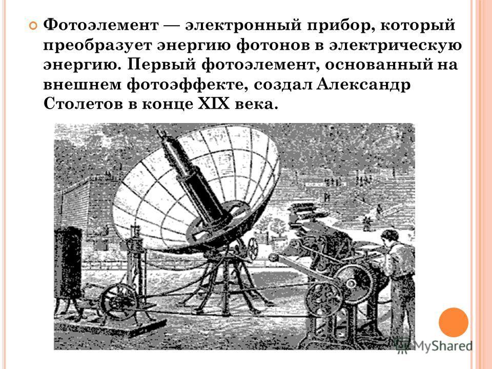 Фотоэлемент электронный прибор, который преобразует энергию фотонов в электрическую энергию. Первый фотоэлемент, основанный на внешнем фотоэффекте, создал Александр Столетов в конце XIX века.