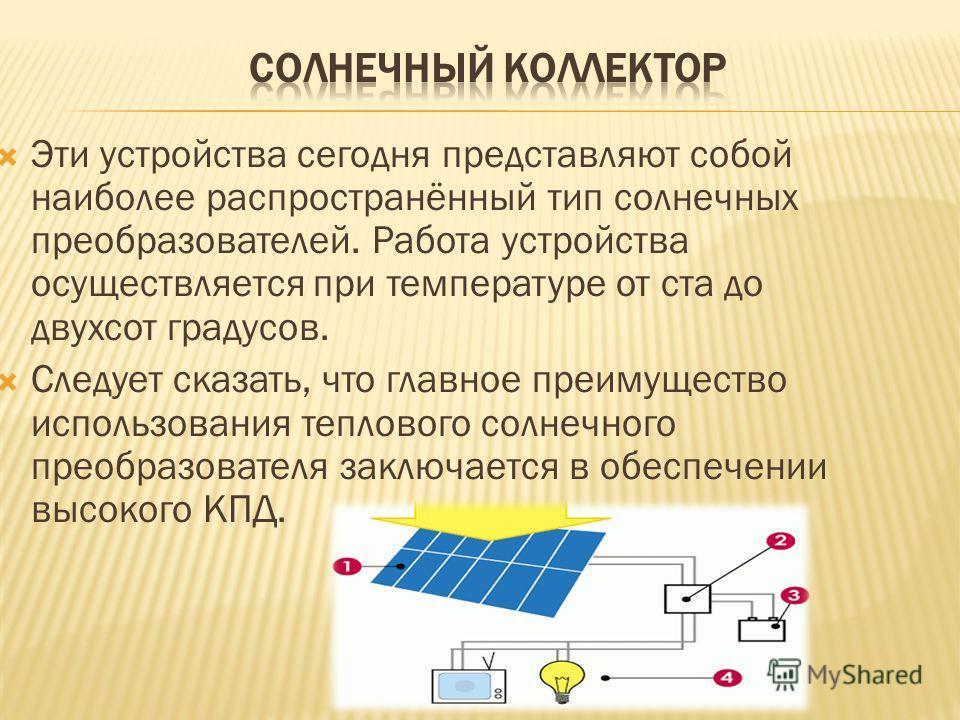Эти устройства сегодня представляют собой наиболее распространённый тип солнечных преобразователей. Работа устройства осуществляется при температуре от ста до двухсот градусов. Следует сказать, что главное преимущество использования теплового солнечн