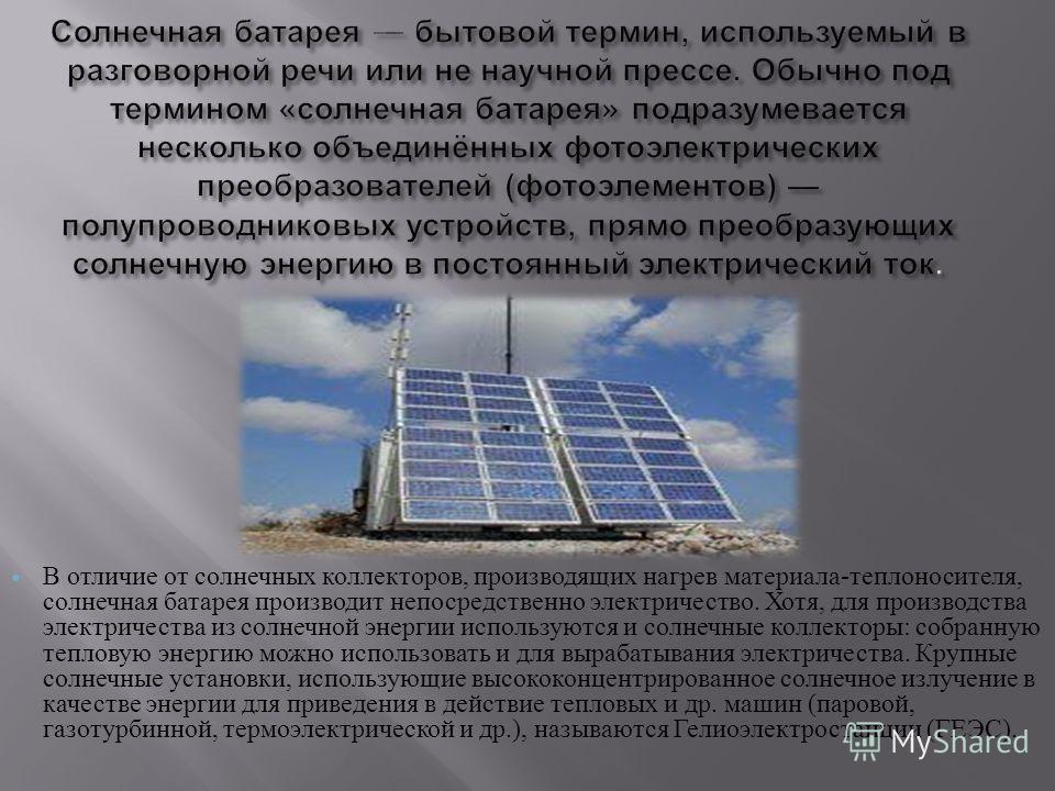 В отличие от солнечных коллекторов, производящих нагрев материала - теплоносителя, солнечная батарея производит непосредственно электричество. Хотя, для производства электричества из солнечной энергии используются и солнечные коллекторы : собранную т
