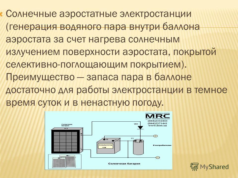 Солнечные аэростатные электростанции (генерация водяного пара внутри баллона аэростата за счет нагрева солнечным излучением поверхности аэростата, покрытой селективно-поглощающим покрытием). Преимущество запаса пара в баллоне достаточно для работы эл