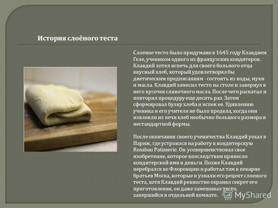 Слоеное тесто было придумано в 1645 году Клавдием Геле, учеником одного из французских кондитеров. Клавдий хотел испечь для своего больного отца вкусный хлеб, который удовлетворял бы диетическим предписаниям - состоять из воды, муки и масла. Клавдий