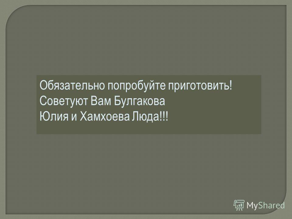 Обязательно попробуйте приготовить! Советуют Вам Булгакова Юлия и Хамхоева Люда!!!