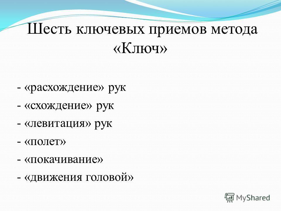 Шесть ключевых приемов метода «Ключ» - «расхождение» рук - «схождение» рук - «левитация» рук - «полет» - «покачивание» - «движения головой»