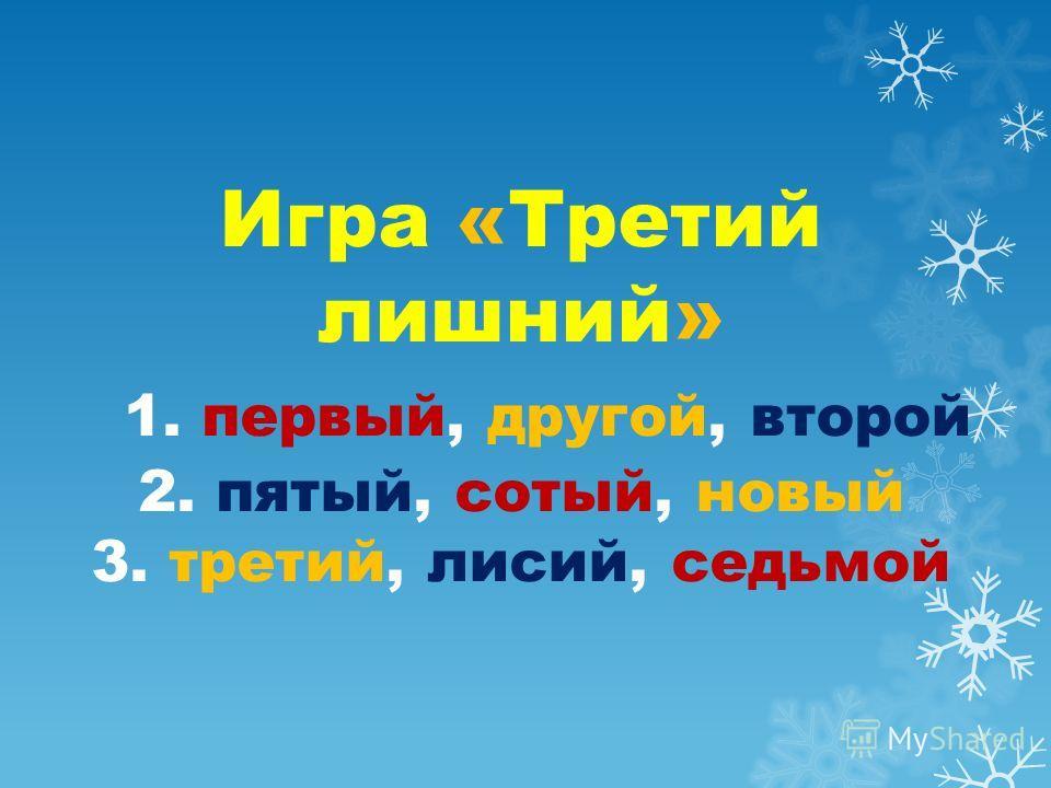 Игра «Третий лишний» 1. первый, другой, второй 2. пятый, сотый, новый 3. третий, лисий, седьмой