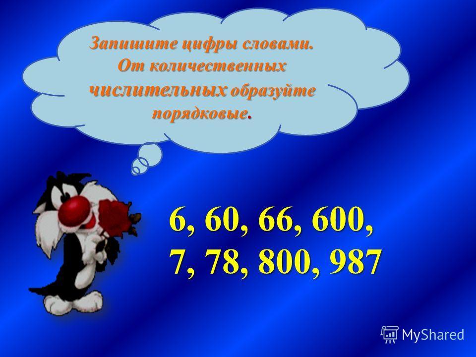 Запишите цифры словами. От количественных числительных образуйте порядковые. 6, 60, 66, 600, 7, 78, 800, 987