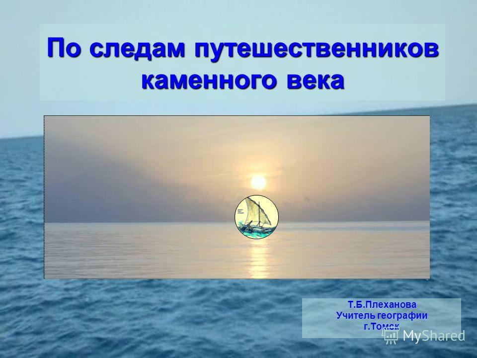 По следам путешественников каменного века Т.Б.Плеханова Учитель географии г.Томск