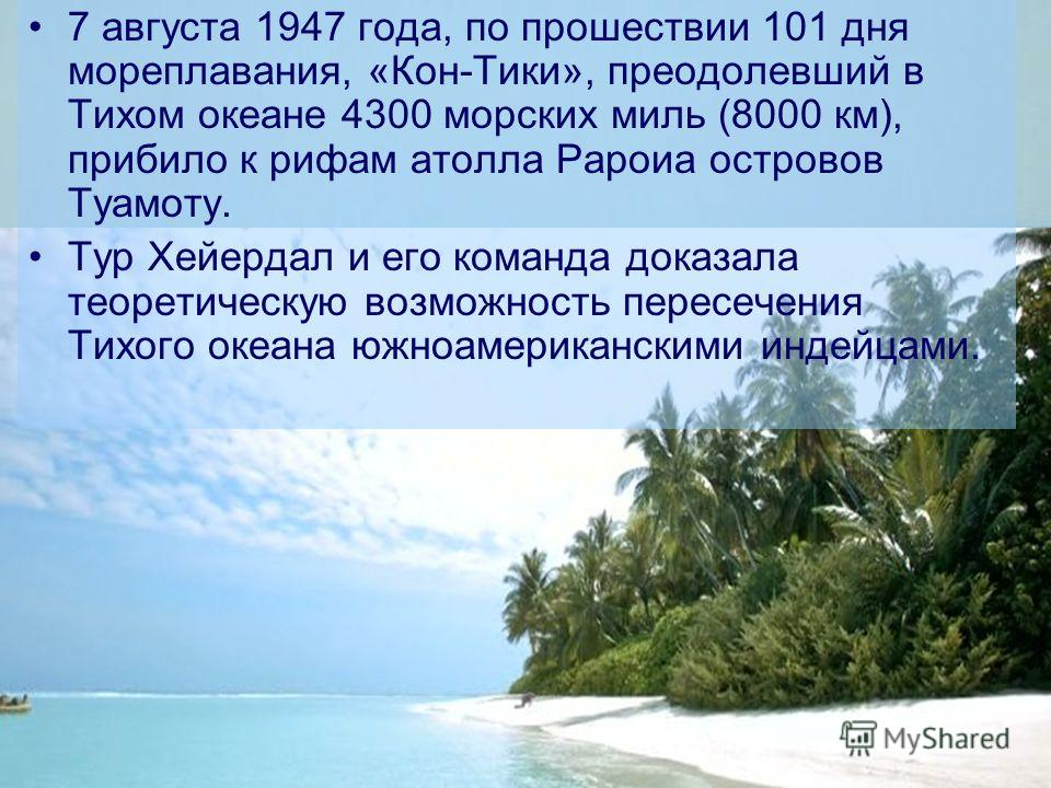 7 августа 1947 года, по прошествии 101 дня мореплавания, «Кон-Тики», преодолевший в Тихом океане 4300 морских миль (8000 км), прибило к рифам атолла Рароиа островов Туамоту. Тур Хейердал и его команда доказала теоретическую возможность пересечения Ти