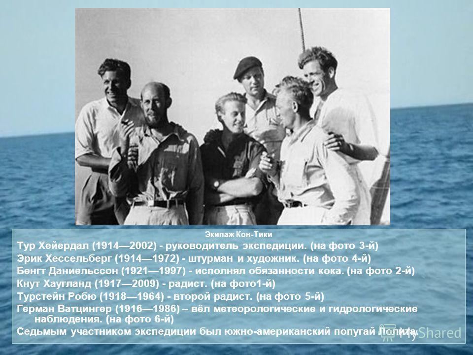 Экипаж Кон-Тики Тур Хейердал (19142002) - руководитель экспедиции. (на фото 3-й) Эрик Хессельберг (19141972) - штурман и художник. (на фото 4-й) Бенгт Даниельссон (19211997) - исполнял обязанности кока. (на фото 2-й) Кнут Хаугланд (19172009) - радист