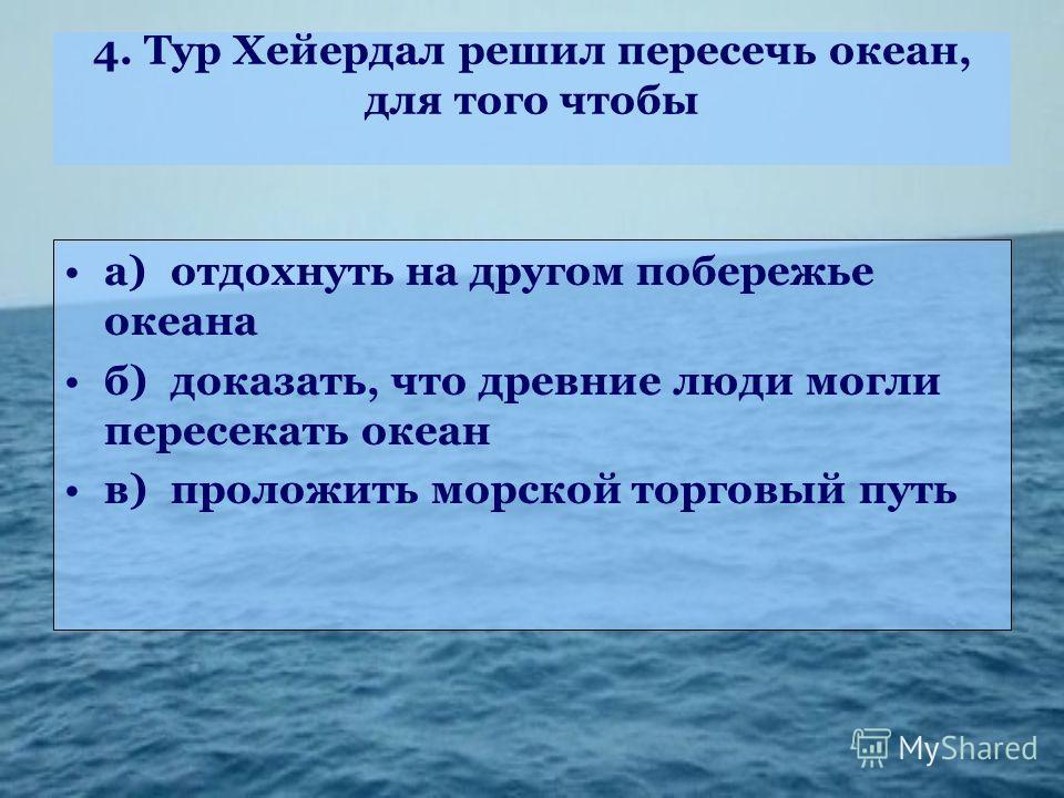 4. Тур Хейердал решил пересечь океан, для того чтобы а)отдохнуть на другом побережье океана б)доказать, что древние люди могли пересекать океан в)проложить морской торговый путь