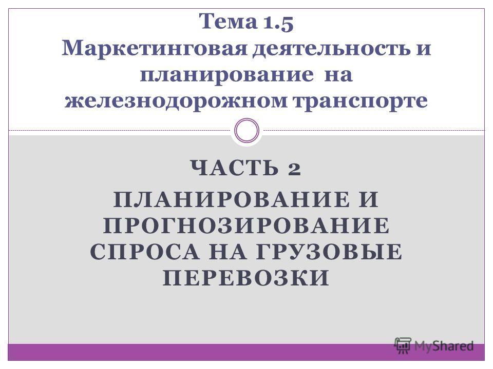 ЧАСТЬ 2 ПЛАНИРОВАНИЕ И ПРОГНОЗИРОВАНИЕ СПРОСА НА ГРУЗОВЫЕ ПЕРЕВОЗКИ Тема 1.5 Маркетинговая деятельность и планирование на железнодорожном транспорте