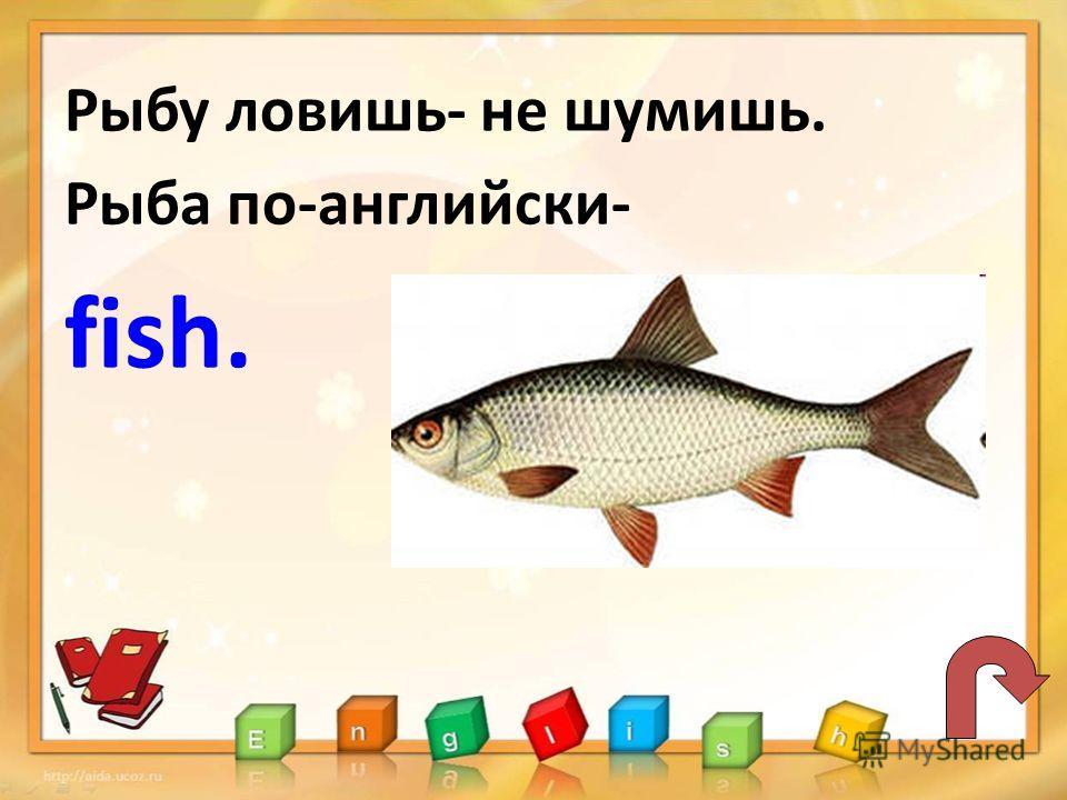 Рыбу ловишь- не шумишь. Рыба по-английски- fish.