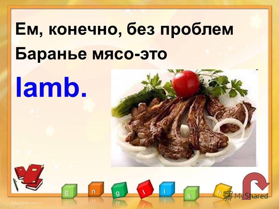 Ем, конечно, без проблем Баранье мясо-это lamb.