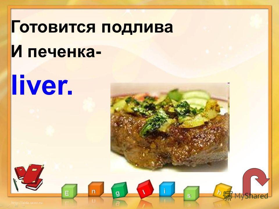 Готовится подлива И печенка- liver.