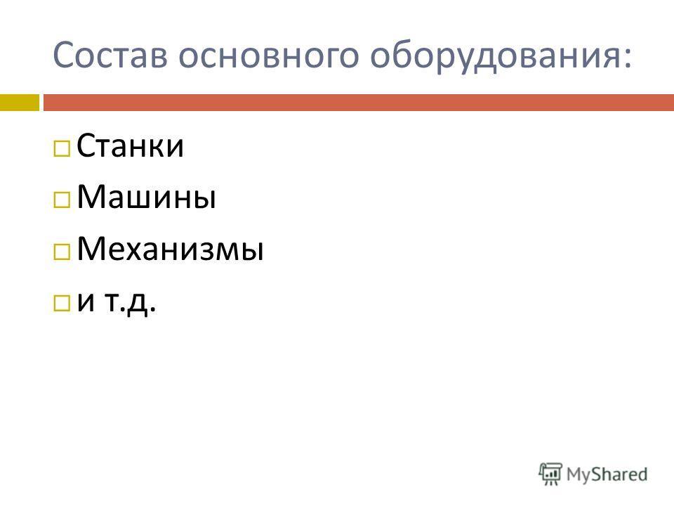 Состав основного оборудования : Станки Машины Механизмы и т. д.
