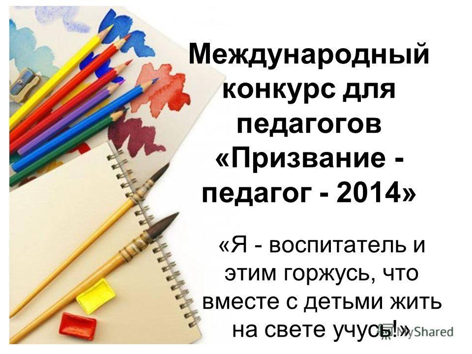 Международный конкурс для педагогов «Призвание - педагог - 2014» «Я - воспитатель и этим горжусь, что вместе с детьми жить на свете учусь!»