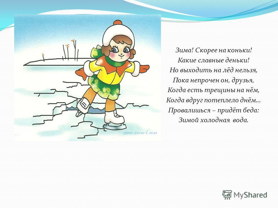 Зима! Скорее на коньки! Какие славные деньки! Но выходить на лёд нельзя, Пока непрочен он, друзья, Когда есть трещины на нём, Когда вдруг потеплело днём… Провалишься – придёт беда: Зимой холодная вода.