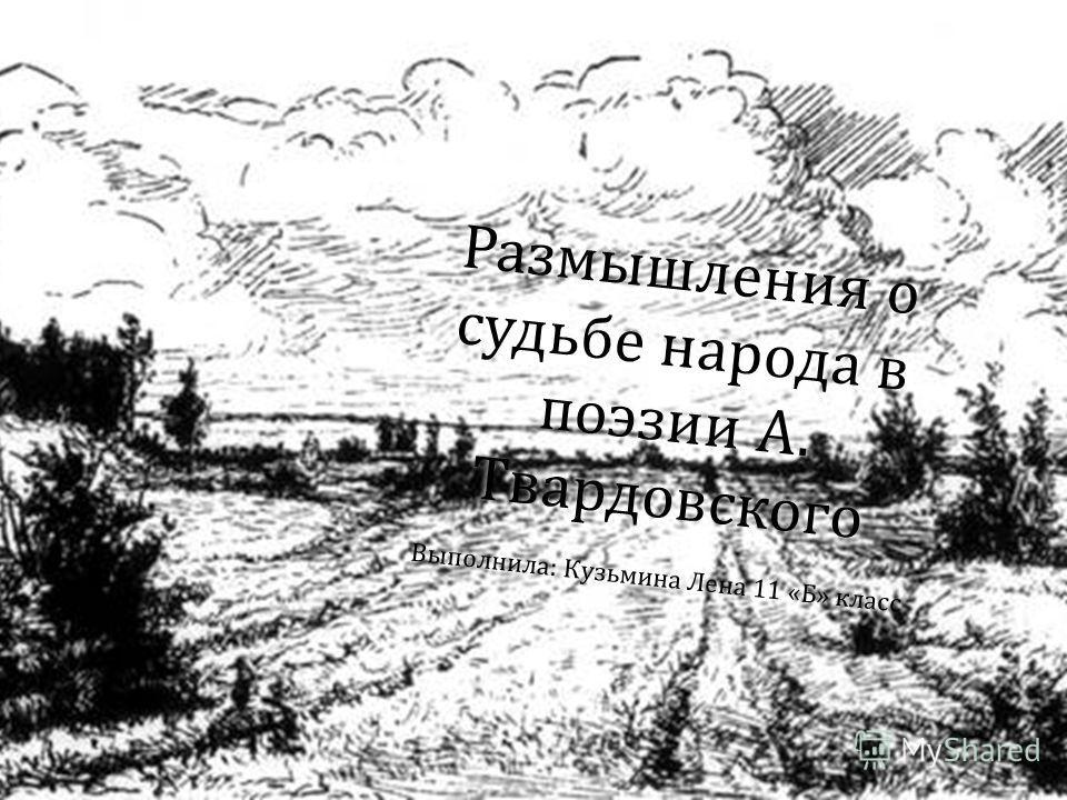Размышления о судьбе народа в поэзии А. Твардовского Выполнила: Кузьмина Лена 11 «Б» класс