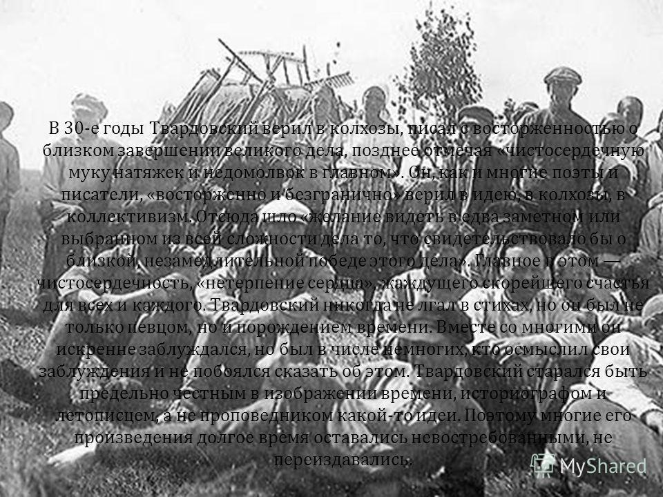 В 30-е годы Твардовский верил в колхозы, писал с восторженностью о близком завершении великого дела, позднее отмечая «чистосердечную муку натяжек и недомолвок в главном». Он, как и многие поэты и писатели, «восторженно и безгранично» верил в идею, в