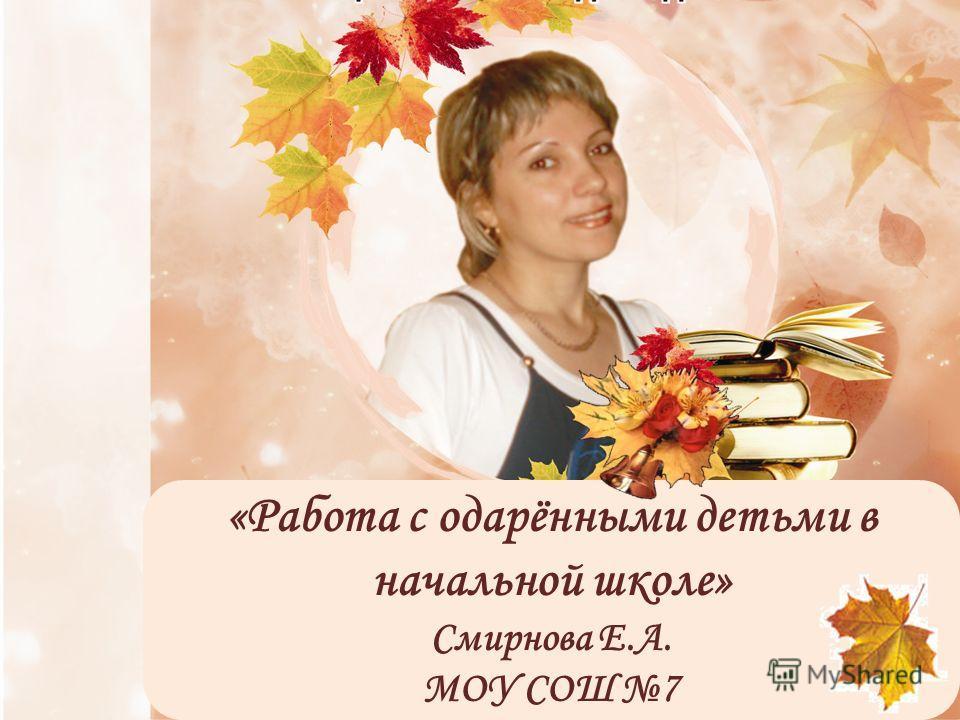 «Работа с одарёнными детьми в начальной школе» Смирнова Е.А. МОУ СОШ 7