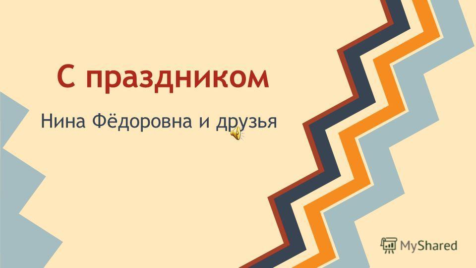 С праздником Нина Фёдоровна и друзья