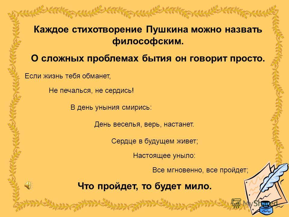 Каждое стихотворение Пушкина можно назвать философским. О сложных проблемах бытия он говорит просто. Если жизнь тебя обманет, Не печалься, не сердись! В день уныния смирись: День веселья, верь, настанет. Сердце в будущем живет; Настоящее уныло: Все м